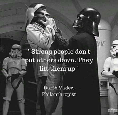 """Stronge: IN  """" Strong people don't  put others down. They  lift them up  Darth Vader,  Philanthropist"""