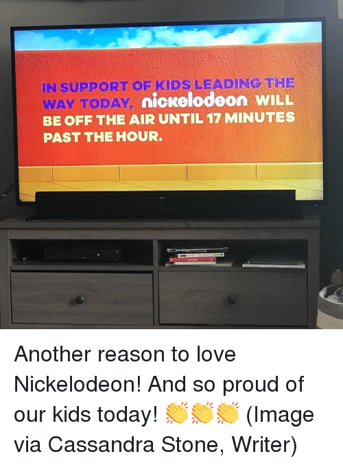 Dank, Love, and Nickelodeon: IN SUPPORT OF KIDS LEADING THE  y nickelodeon WILL  WAY TODAY  BE OFF THE AIR UNTIL 17 MINUTES  PAST THE HOUR Another reason to love Nickelodeon! And so proud of our kids today! 👏👏👏 (Image via Cassandra Stone, Writer)
