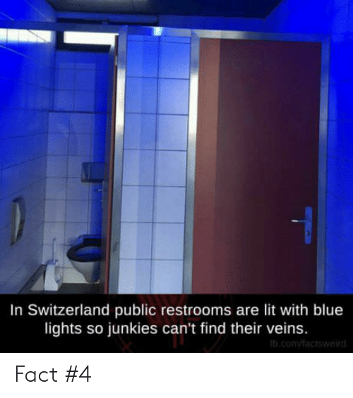 Junkies: In Switzerland public restrooms are lit with blue  lights so junkies can't find their veins. Fact #4