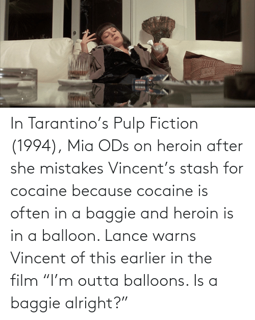 """Mistakes: In Tarantino's Pulp Fiction (1994), Mia ODs on heroin after she mistakes Vincent's stash for cocaine because cocaine is often in a baggie and heroin is in a balloon. Lance warns Vincent of this earlier in the film """"I'm outta balloons. Is a baggie alright?"""""""
