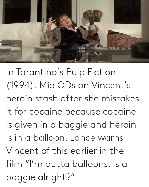"""Mistakes: In Tarantino's Pulp Fiction (1994), Mia ODs on Vincent's heroin stash after she mistakes it for cocaine because cocaine is given in a baggie and heroin is in a balloon. Lance warns Vincent of this earlier in the film """"I'm outta balloons. Is a baggie alright?"""""""
