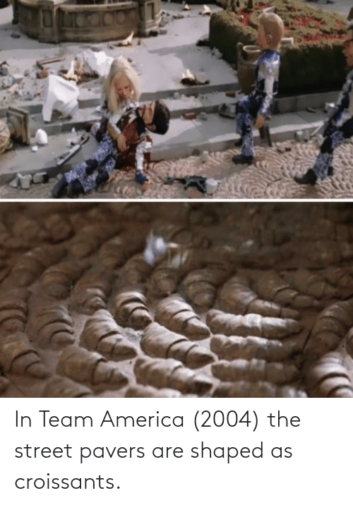 team america: In Team America (2004) the street pavers are shaped as croissants.