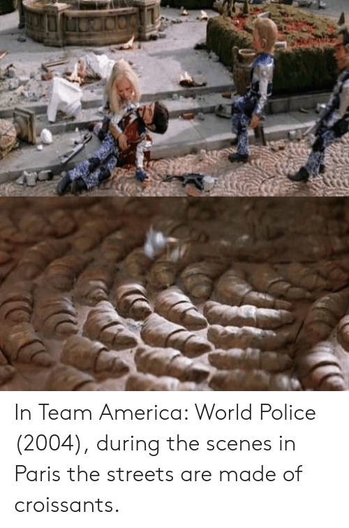 America World: In Team America: World Police (2004), during the scenes in Paris the streets are made of croissants.