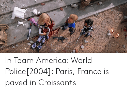 America World: In Team America: World Police[2004]; Paris, France is paved in Croissants