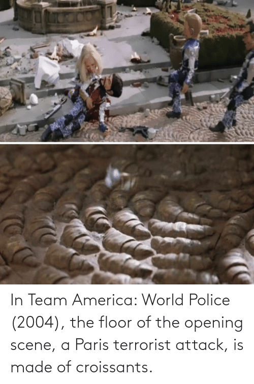 America World: In Team America: World Police (2004), the floor of the opening scene, a Paris terrorist attack, is made of croissants.