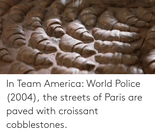 America World: In Team America: World Police (2004), the streets of Paris are paved with croissant cobblestones.