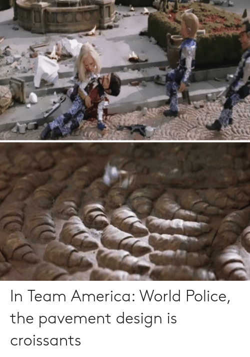America World: In Team America: World Police, the pavement design is croissants