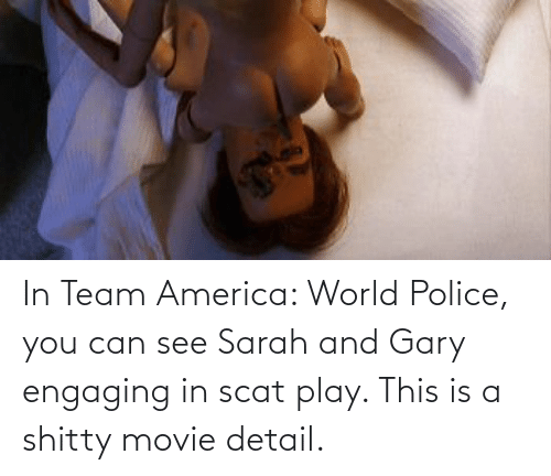 America World: In Team America: World Police, you can see Sarah and Gary engaging in scat play. This is a shitty movie detail.