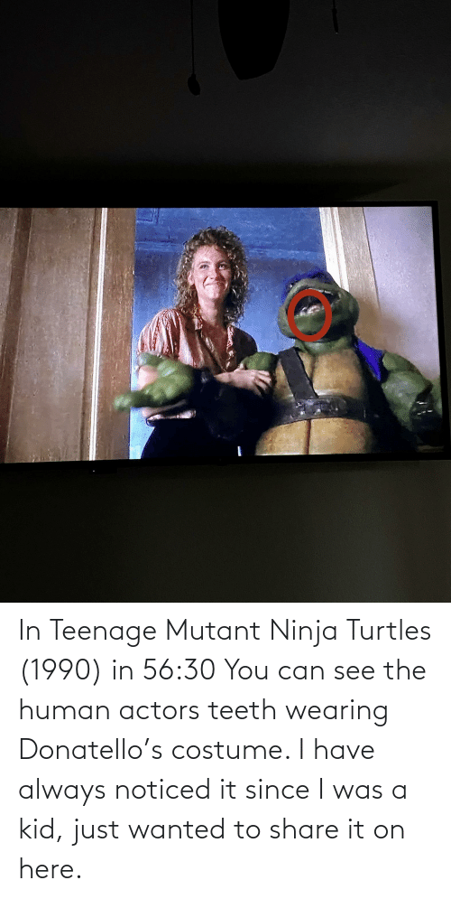 turtles: In Teenage Mutant Ninja Turtles (1990) in 56:30 You can see the human actors teeth wearing Donatello's costume. I have always noticed it since I was a kid, just wanted to share it on here.