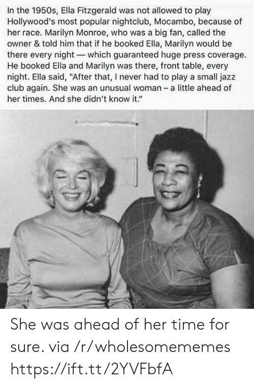 """Nightclub: In the 1950s, Ella Fitzgerald was not allowed to play  Hollywood's most popular nightclub, Mocambo, because of  her race. Marilyn Monroe, who was a big fan, called the  owner & told him that if he booked Ella, Marilyn would be  there every night-which guaranteed huge press coverage.  He booked Ella and Marilyn was there, front table, every  night. Ella said, """"After that, I never had to play a small jazz  club again. She was an unusual woman - a little ahead of  her times. And she didn't know it."""" She was ahead of her time for sure. via /r/wholesomememes https://ift.tt/2YVFbfA"""