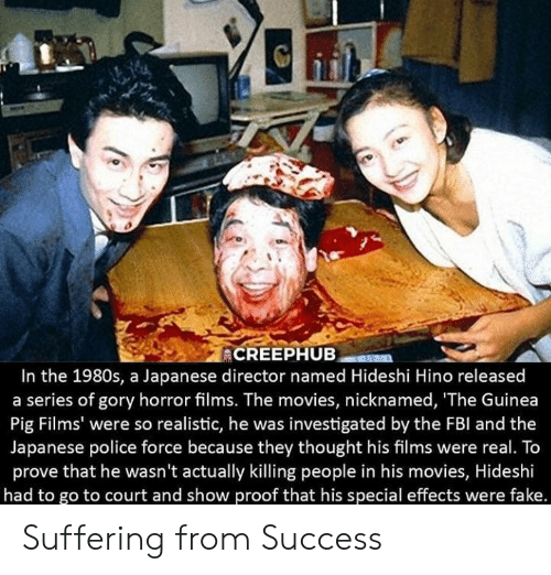 Fbl: In the 1980s, a Japanese director named Hideshi Hino released  a series of gory horror films. The movies, nicknamed, 'The Guinea  Pig Films' were so realistic, he was investigated by the FBl and the  Japanese police force because they thought his films were real. To  prove that he wasn't actually killing people in his movies, Hideshi  had to go to court and show proof that his special effects were fake. Suffering from Success