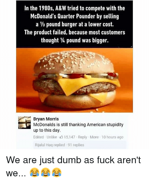 Dumb, McDonalds, and Memes: In the 1980s, A&W tried to compete with the  McDonald's Quarter Pounder by selling  a ⅓ pound burger at a lower cost.  The product failed, because most customers  thought ¼ pound was bigger.  Bryan Morris  McDonalds is still thanking American stupidity  up to this day.  Edited Unlike 3 15,147 Reply More 10 hours ago  Rijalul Haq replied 91 replies We are just dumb as fuck aren't we... 😂😂😂