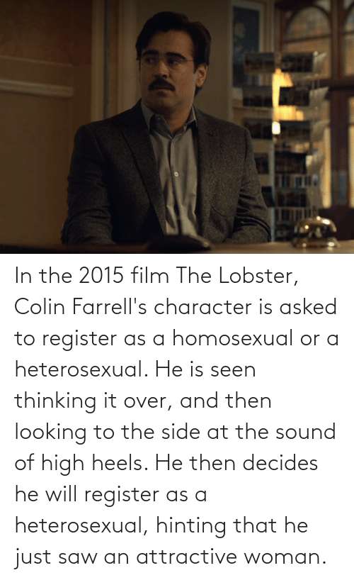heels: In the 2015 film The Lobster, Colin Farrell's character is asked to register as a homosexual or a heterosexual. He is seen thinking it over, and then looking to the side at the sound of high heels. He then decides he will register as a heterosexual, hinting that he just saw an attractive woman.