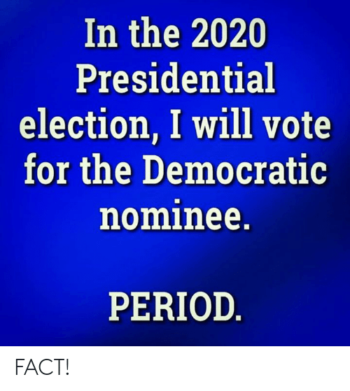 Memes, Period, and Presidential Election: In the 2020  Presidential  election, I will vote  for the Democratic  nominee.  PERIOD FACT!