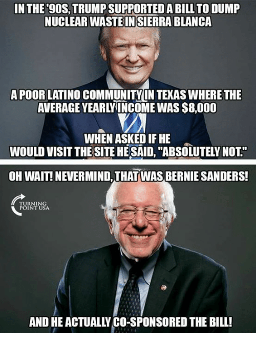 """Bernie Sanders, Community, and Memes: IN THE 9OS, TRUMP SUPPORTED A BILL TO DUMP  NUCLEAR WASTE IN SIERRA BLANCA  APOOR LATINO COMMUNITY LN TEKAS WHERE THE  AVERAGE YEARLYINCOME WAS $8,000  WHEN ASKED IF HE  WOULD VISIT THE SITE HE SAID, """"ABSOLUTELY NOT""""  OH WAIT! NEVERMIND, THAT WAS BERNIE SANDERS!  RNIN  INT USA  AND HE ACTUALLY CO-SPONSORED THE BILL!"""
