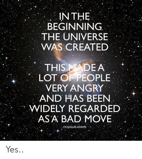 asa: IN THE  BEGINNING.  THE UNIVERSE  WAS CREATED  THIS MADE A  LOT O PEOPLE  VERY ANGRY  AND HAS BEEN  WIDELY REGARDED  ASA BAD MOVE  : DOUGLAS ADAMS Yes..