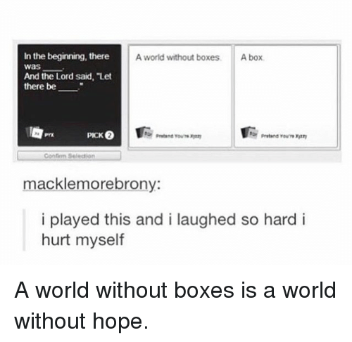 "Memes, World, and Hope: In the beginning, there  was  And the Lord said, ""Let  there be  A world without boxes  A box  Confion Seledion  macklemorebrony  i played this and i laughed so hard i  hurt myself A world without boxes is a world without hope."