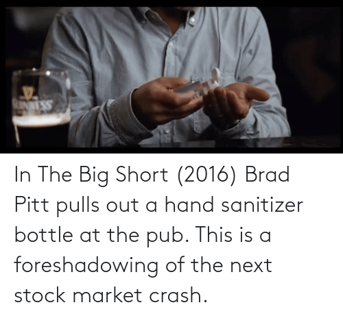 Brad: In The Big Short (2016) Brad Pitt pulls out a hand sanitizer bottle at the pub. This is a foreshadowing of the next stock market crash.
