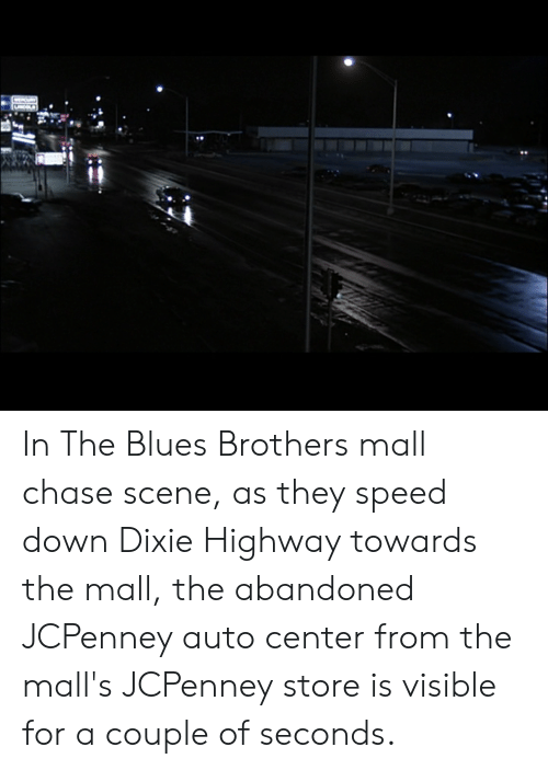 Chase, Jcpenney, and Blues: In The Blues Brothers mall chase scene, as they speed down Dixie Highway towards the mall, the abandoned JCPenney auto center from the mall's JCPenney store is visible for a couple of seconds.