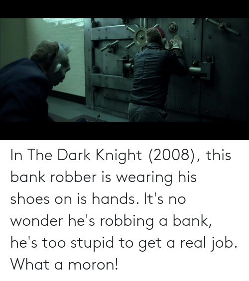 Robbing: In The Dark Knight (2008), this bank robber is wearing his shoes on is hands. It's no wonder he's robbing a bank, he's too stupid to get a real job. What a moron!