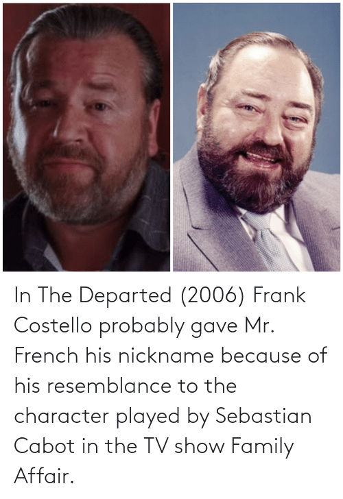 resemblance: In The Departed (2006) Frank Costello probably gave Mr. French his nickname because of his resemblance to the character played by Sebastian Cabot in the TV show Family Affair.