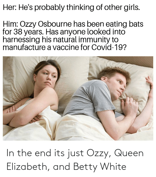 in the end: In the end its just Ozzy, Queen Elizabeth, and Betty White