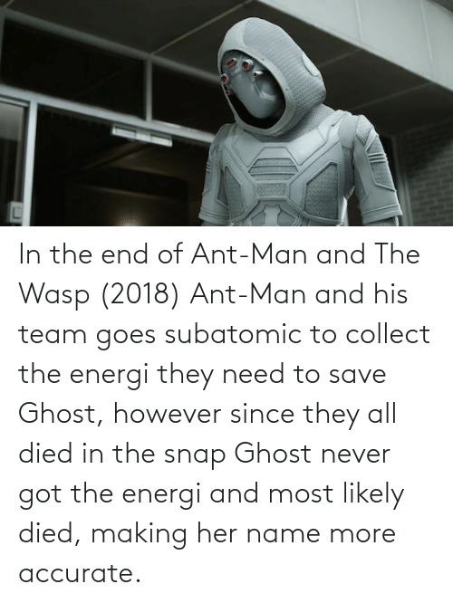 in the end: In the end of Ant-Man and The Wasp (2018) Ant-Man and his team goes subatomic to collect the energi they need to save Ghost, however since they all died in the snap Ghost never got the energi and most likely died, making her name more accurate.