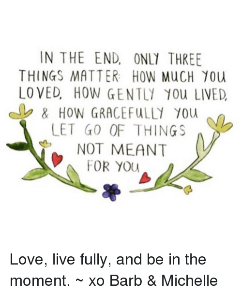 love live: IN THE END, ONL1 THREE  THINGS MATTER: HOW MucH 10u  LO VED HOW GENTL1 10u LIVED  LET GO OF THING  NOT MEANT  FOR YOU Love, live fully, and be in the moment. ~ xo Barb & Michelle
