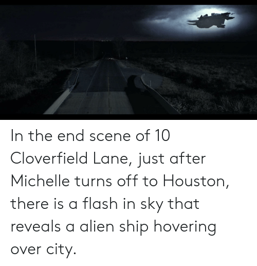 cloverfield: In the end scene of 10 Cloverfield Lane, just after Michelle turns off to Houston, there is a flash in sky that reveals a alien ship hovering over city.