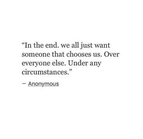 "Anonymous, All, and In the End: ""In the end. we all just want  someone that chooses us. Over  everyone else. Under any  circumstances.""  - Anonymous"