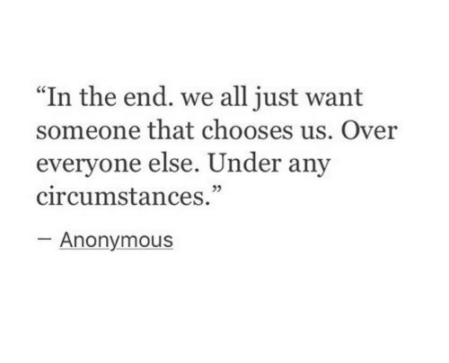 "Anonymous, All, and In the End: ""In the end. we all just want  someone that chooses us. Over  evervone else. Under any  circumstances.""  -Anonymous"