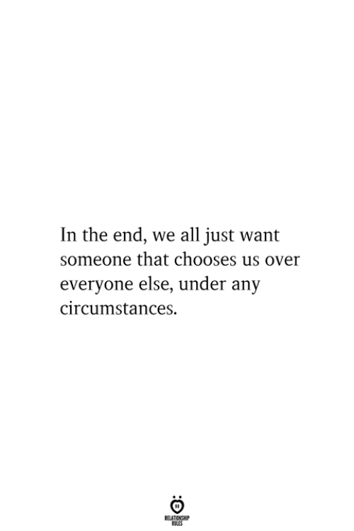 All, In the End, and Relationship: In the end, we all just want  someone that chooses us over  everyone else, under any  circumstances  RELATIONSHIP  ES
