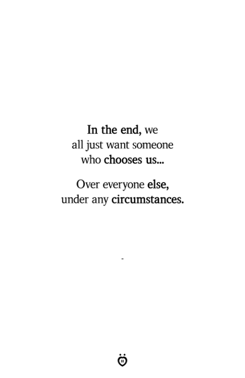Who, All, and In the End: In the end, we  all just want someone  who chooses us...  Over everyone else,  under any circumstances.