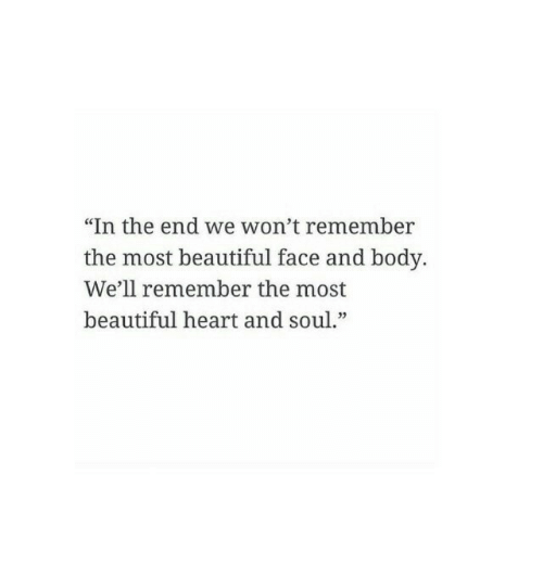 """Beautiful, Heart, and Soul: """"In the end we won't remember  the most beautiful face and body.  We'll remember the most  beautiful heart and soul."""""""