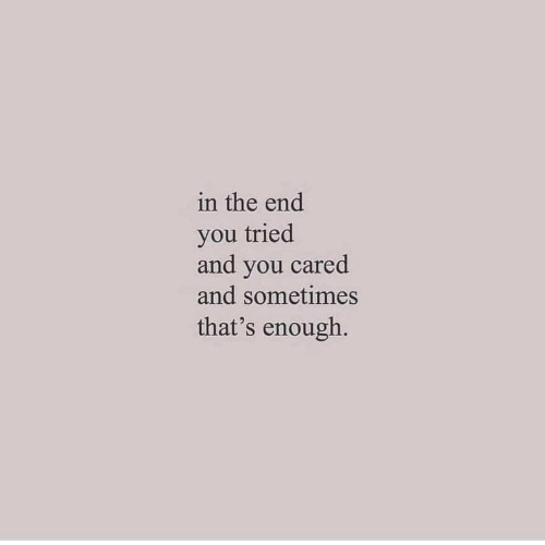 You, In the End, and You Tried: in the end  you tried  and you cared  and sometimes  that's enough.
