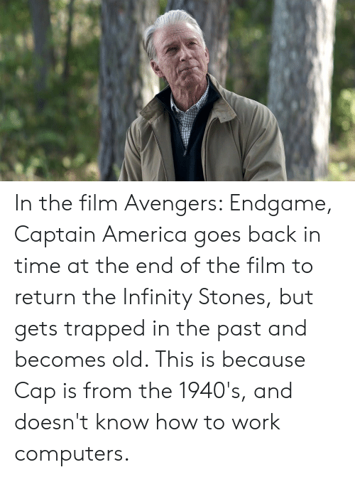 America, Computers, and Work: In the film Avengers: Endgame, Captain America goes back in time at the end of the film to return the Infinity Stones, but gets trapped in the past and becomes old. This is because Cap is from the 1940's, and doesn't know how to work computers.