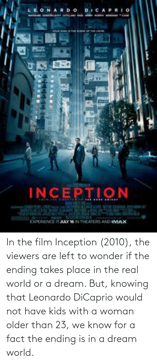 Leonardo DiCaprio: In the film Inception (2010), the viewers are left to wonder if the ending takes place in the real world or a dream. But, knowing that Leonardo DiCaprio would not have kids with a woman older than 23, we know for a fact the ending is in a dream world.