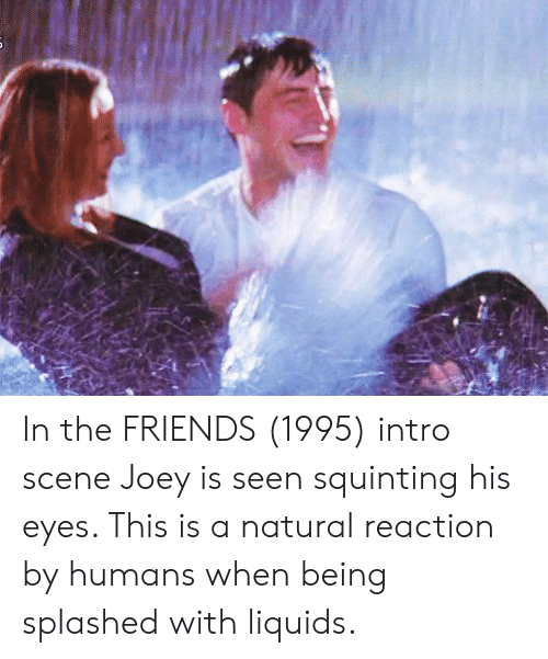 Squinting: In the FRIENDS (1995) intro scene Joey is seen squinting his eyes. This is a natural reaction by humans when being splashed with liquids.