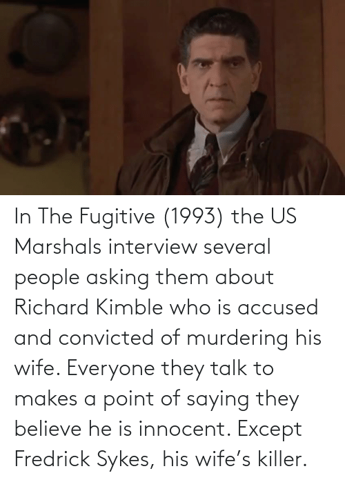 innocent: In The Fugitive (1993) the US Marshals interview several people asking them about Richard Kimble who is accused and convicted of murdering his wife. Everyone they talk to makes a point of saying they believe he is innocent. Except Fredrick Sykes, his wife's killer.