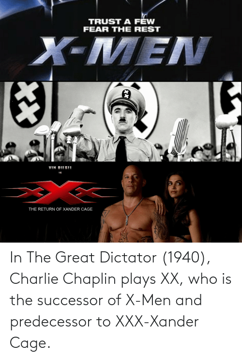 Successor: In The Great Dictator (1940), Charlie Chaplin plays XX, who is the successor of X-Men and predecessor to XXX-Xander Cage.