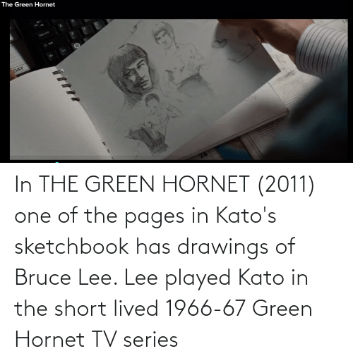 Drawings: In THE GREEN HORNET (2011) one of the pages in Kato's sketchbook has drawings of Bruce Lee. Lee played Kato in the short lived 1966-67 Green Hornet TV series