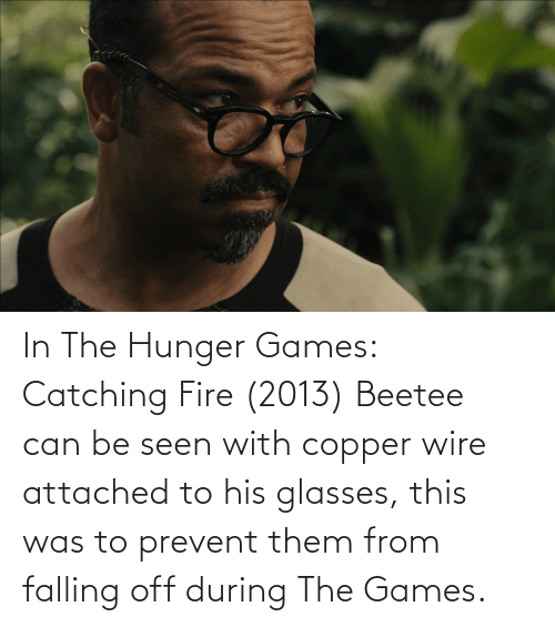 His Glasses: In The Hunger Games: Catching Fire (2013) Beetee can be seen with copper wire attached to his glasses, this was to prevent them from falling off during The Games.