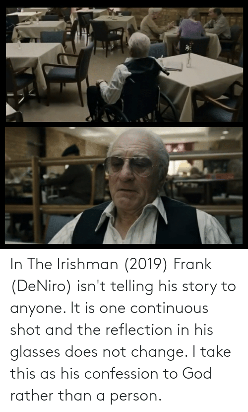 His Glasses: In The Irishman (2019) Frank (DeNiro) isn't telling his story to anyone. It is one continuous shot and the reflection in his glasses does not change. I take this as his confession to God rather than a person.