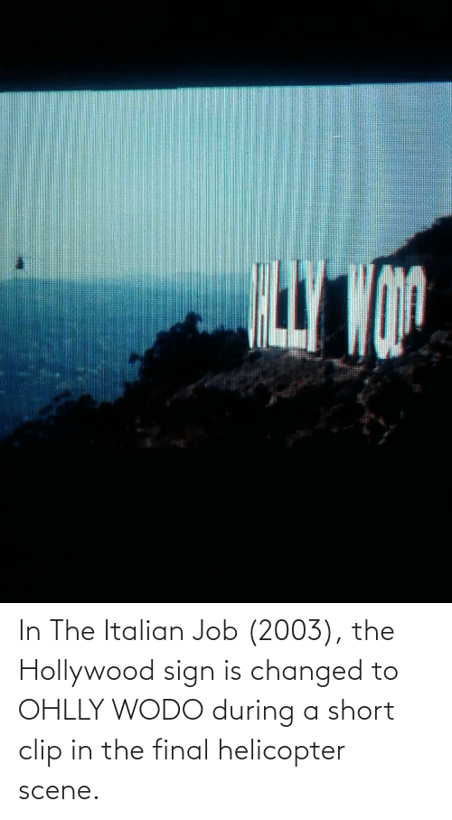 hollywood: In The Italian Job (2003), the Hollywood sign is changed to OHLLY WODO during a short clip in the final helicopter scene.