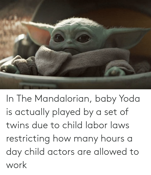 Twins: In The Mandalorian, baby Yoda is actually played by a set of twins due to child labor laws restricting how many hours a day child actors are allowed to work