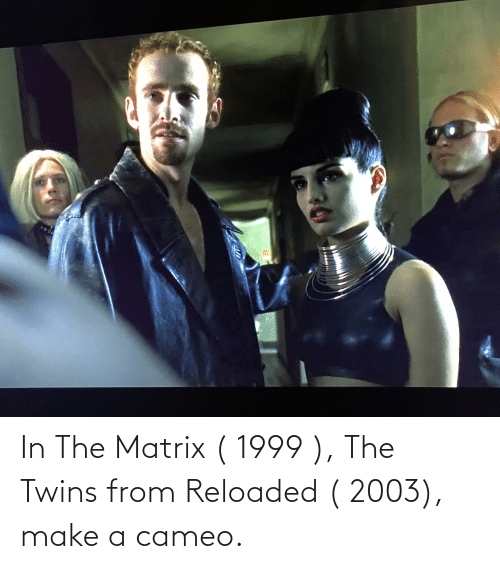 Twins: In The Matrix ( 1999 ), The Twins from Reloaded ( 2003), make a cameo.
