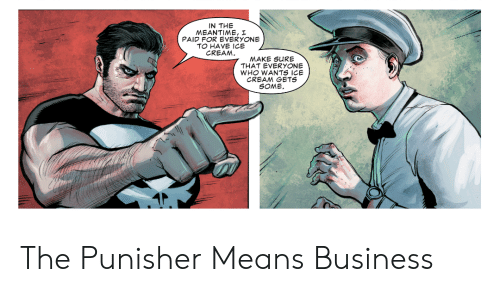 Business, Ice Cream, and Punisher: IN THE  MEANTIME, I  PAID FOR EVERYONE  TO HAVE ICE  CREAM.  MAKE SURE  THAT EVERYONE  WHO WANTS ICE  CREAM GETS  SOME The Punisher Means Business