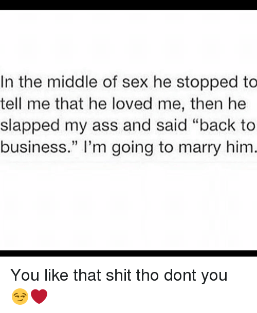 """Ass, Memes, and Sex: In the middle of sex he stopped to  tell me that he loved me, then he  slapped my ass and said """"back to  business."""" I'm going to marry him You like that shit tho dont you 😏❤️"""