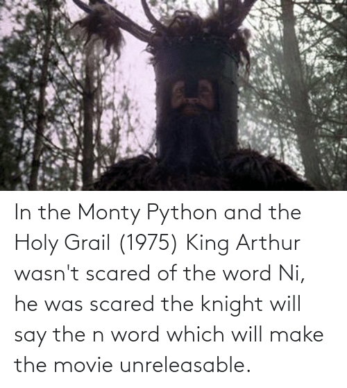 Arthur: In the Monty Python and the Holy Grail (1975) King Arthur wasn't scared of the word Ni, he was scared the knight will say the n word which will make the movie unreleasable.