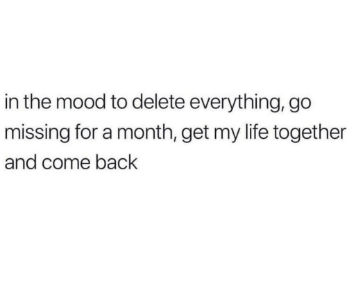 Life, Mood, and Back: in the mood to delete everything, go  missing for a month, get my life together  and come back